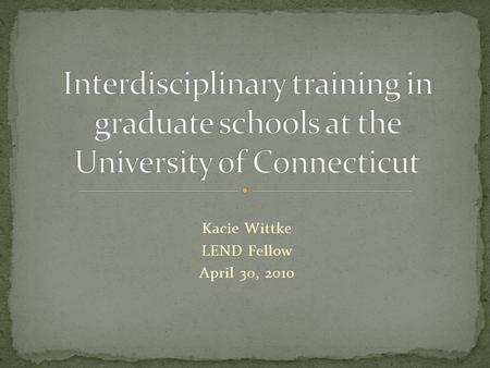 "Kacie Wittke LEND Fellow April 30, 2010. ""Interdisciplinary practice involves the interaction and collaboration of professionals from more than one discipline."