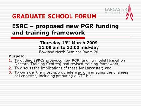 GRADUATE SCHOOL FORUM ESRC – proposed new PGR funding and training framework Purpose: 1.To outline ESRCs proposed new PGR funding model [based on Doctoral.