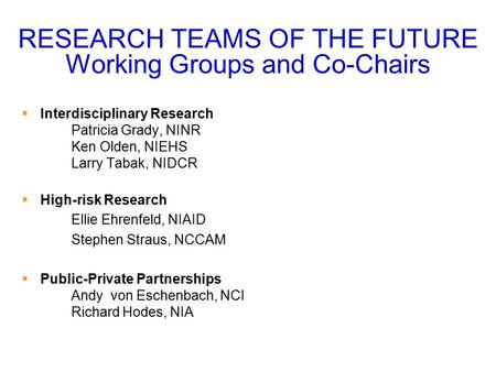 RESEARCH TEAMS OF THE FUTURE Working Groups and Co-Chairs  Interdisciplinary Research Patricia Grady, NINR Ken Olden, NIEHS Larry Tabak, NIDCR  High-risk.
