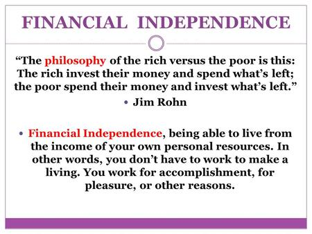 "FINANCIAL INDEPENDENCE ""The philosophy of the rich versus the poor is this: The rich invest their money and spend what's left; the poor spend their money."
