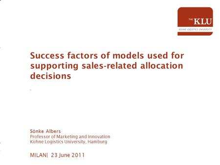MILAN| 23 June 2011 Success factors of models used for supporting sales ‐ related allocation decisions - Sönke Albers Professor of Marketing and Innovation.