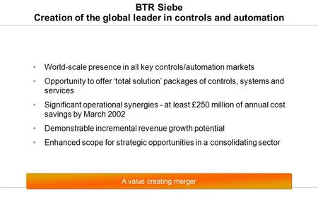 BTR Siebe Creation of the global leader in controls and automation World-scale presence in all key controls/automation markets Opportunity to offer 'total.