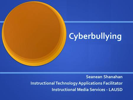 Cyberbullying Seanean Shanahan Instructional Technology Applications Facilitator Instructional Media Services - LAUSD.