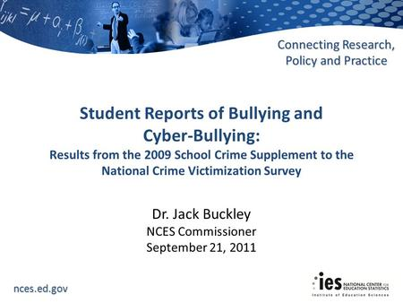 Nces.ed.gov Connecting Research, Policy and Practice Dr. Jack Buckley NCES Commissioner September 21, 2011 Student Reports of Bullying and Cyber-Bullying: