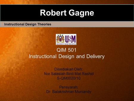 1 Robert Gagne Instructional Design Theories Disediakan Oleh: Nor Salasiah Binti Mat Rashid S-QM0020/10 Pensyarah: Dr Balakrishnan Muniandy QIM 501 Instructional.