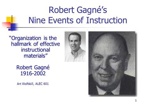 "1 Robert Gagné's Nine Events of Instruction ""Organization is the hallmark of effective instructional materials"" Robert Gagné 1916-2002 Art Wolfskill, ALEC."
