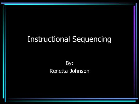 Instructional Sequencing By: Renetta Johnson Key Questions What is sequencing? What strategies are available to help sequence a unit? What are the benefits.