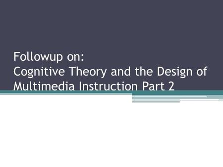 Followup on: Cognitive Theory and the Design of Multimedia Instruction Part 2.