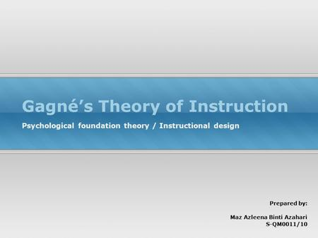 Gagné's Theory of Instruction Psychological foundation theory / Instructional design Prepared by: Maz Azleena Binti Azahari S-QM0011/10.