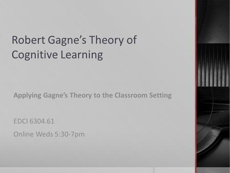 Robert Gagne's Theory of Cognitive Learning Applying Gagne's Theory to the Classroom Setting EDCI 6304.61 Online Weds 5:30-7pm.