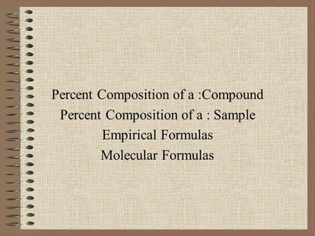 Percent Composition of a :Compound Percent Composition of a : Sample Empirical Formulas Molecular Formulas.