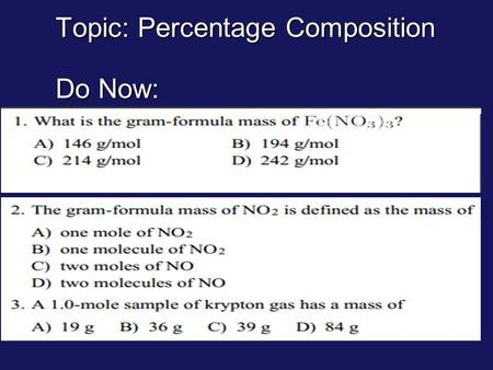 Topic: Percentage Composition Do Now:. Percent Composition use chemical formula & assume 1 mole use chemical formula & assume 1 mole Calculate formula.