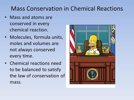 Mass Conservation in Chemical Reactions Mass and atoms are conserved in every chemical reaction. Molecules, formula units, moles and volumes are not always.