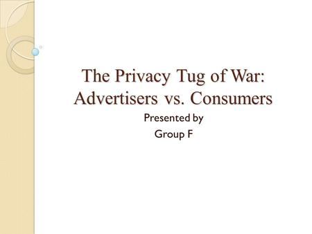 The Privacy Tug of War: Advertisers vs. Consumers Presented by Group F.