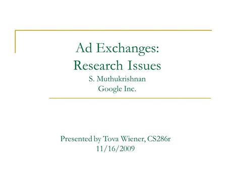 Ad Exchanges: Research Issues S. Muthukrishnan Google Inc. Presented by Tova Wiener, CS286r 11/16/2009.