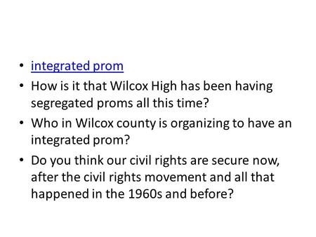 Integrated prom How is it that Wilcox High has been having segregated proms all this time? Who in Wilcox county is organizing to have an integrated prom?