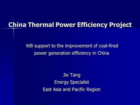 China Thermal Power Efficiency Project WB support to the improvement of coal-fired power generation efficiency in China Jie Tang Energy Specialist East.