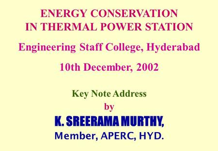 ENERGY CONSERVATION IN THERMAL POWER STATION Engineering Staff College, Hyderabad 10th December, 2002 Key Note Address by K. SREERAMA MURTHY, Member, APERC,