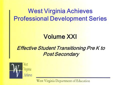West Virginia Achieves Professional Development Series Volume XXI Effective Student Transitioning Pre K to Post Secondary.