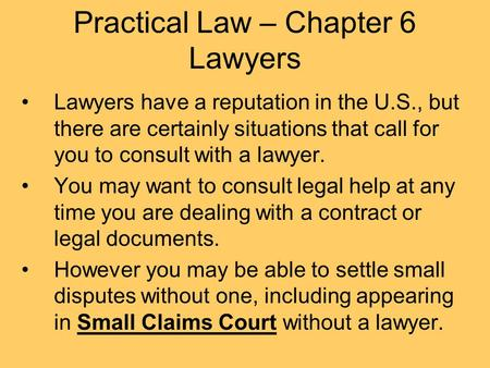 Practical Law – Chapter 6 Lawyers Lawyers have a reputation in the U.S., but there are certainly situations that call for you to consult with a lawyer.