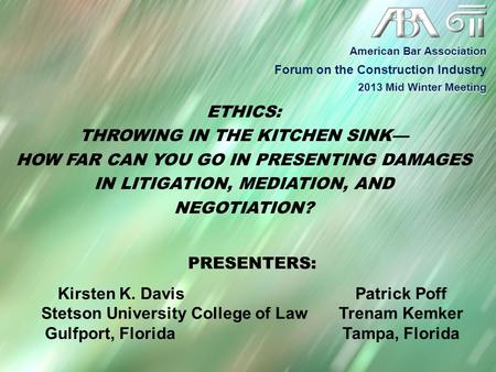 ETHICS: THROWING IN THE KITCHEN SINK— HOW FAR CAN YOU GO IN PRESENTING DAMAGES IN LITIGATION, MEDIATION, AND NEGOTIATION? PRESENTERS: Kirsten K. DavisPatrick.