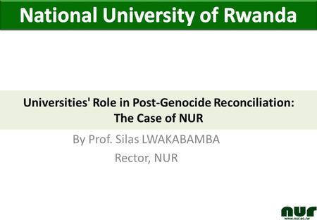 By Prof. Silas LWAKABAMBA Rector, NUR Universities' Role in Post-Genocide Reconciliation: The Case of NUR.