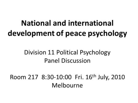 National and international development of peace psychology Division 11 Political Psychology Panel Discussion Room 217 8:30-10:00 Fri. 16 th July, 2010.