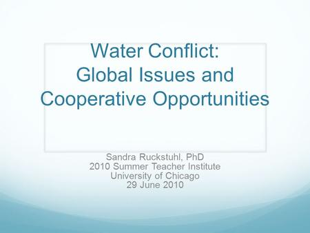 Water Conflict: Global Issues and Cooperative Opportunities Sandra Ruckstuhl, PhD 2010 Summer Teacher Institute University of Chicago 29 June 2010.