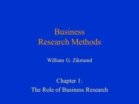 Business Research Methods William G. Zikmund Chapter 1: The Role of Business Research.