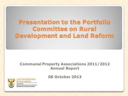 Presentation to the Portfolio Committee on Rural Development and Land Reform Communal Property Associations 2011/2012 Annual Report 08 October 2013.
