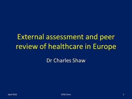 External assessment and peer review of healthcare in Europe Dr Charles Shaw April 2012EPSO Paris1.