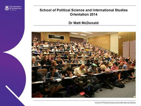 School of Political Science and International Studies School of Political Science and International Studies Orientation 2014 Dr Matt McDonald.