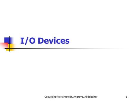 Copyright ©: Nahrstedt, Angrave, Abdelzaher1 I/O Devices.
