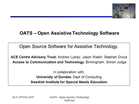 ACT: 16 th Feb 2005OATS – Open Assistive Technology Software Open Source Software for Assistive Technology. ACE Centre Advisory Trust: Andrew Lysley, Jason.