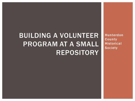Hunterdon County Historical Society BUILDING A VOLUNTEER PROGRAM AT A SMALL REPOSITORY.