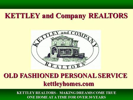 KETTLEY and Company REALTORS OLD FASHIONED PERSONAL SERVICE kettleyhomes.com KETTLEY REALTORS - MAKING DREAMS COME TRUE ONE HOME AT A TIME FOR OVER 30.
