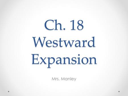 Ch. 18 Westward Expansion Mrs. Manley. I. The Mining Booms A. Discoveries of gold & silver drew thousands of fortune seekers to the West B. After the.