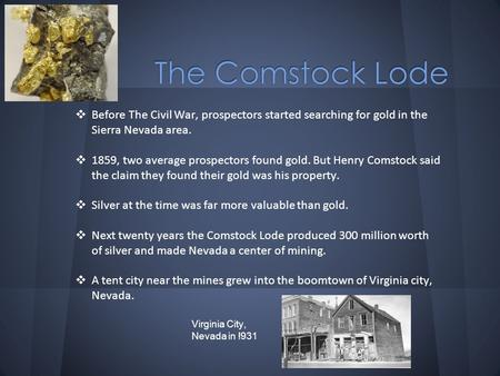 ❖ Before The Civil War, prospectors started searching for gold in the Sierra Nevada area. ❖ 1859, two average prospectors found gold. But Henry Comstock.