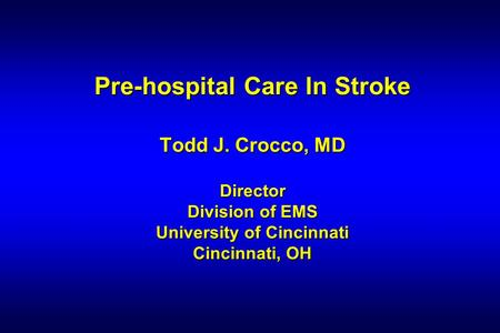 Pre-hospital Care In Stroke Todd J. Crocco, MD Director Division of EMS University of Cincinnati Cincinnati, OH.