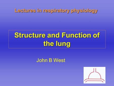 Lectures in respiratory physiology Structure and Function of the lung John B West.