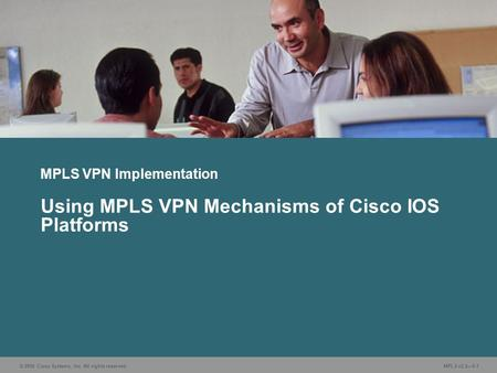 © 2006 Cisco Systems, Inc. All rights reserved. MPLS v2.2—5-1 MPLS VPN Implementation Using MPLS VPN Mechanisms of Cisco IOS Platforms.