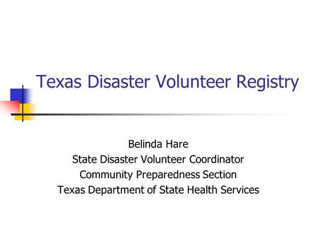 Texas Disaster Volunteer Registry Belinda Hare State Disaster Volunteer Coordinator Community Preparedness Section Texas Department of State Health Services.