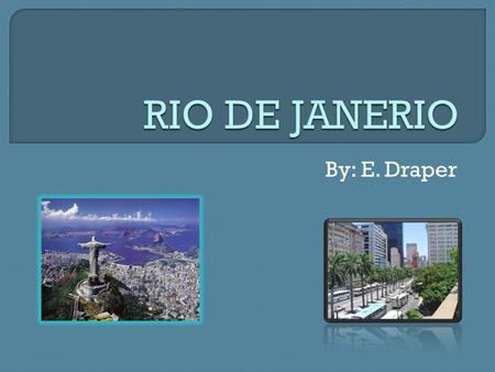 By: E. Draper.  Rio de Janerio is a city located in Brazil.  Rio is the capital city of the State of Rio de Janerio.  Rio de Janerio is the second.