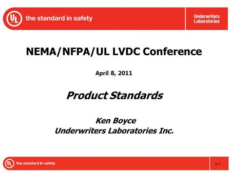 P/1 NEMA/NFPA/UL LVDC Conference April 8, 2011 Product Standards Ken Boyce Underwriters Laboratories Inc.