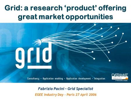 Grid: a research 'product' offering great market opportunities Fabrizio Pacini – Grid Specialist EGEE Industry Day – Paris 27 April 2006 a Finmeccanica.