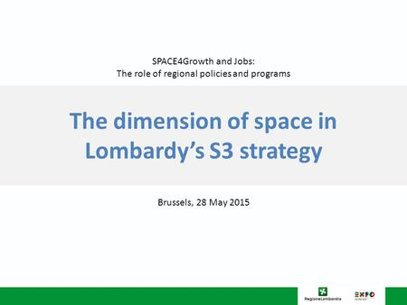 The dimension of space in Lombardy's S3 strategy Brussels, 28 May 2015 SPACE4Growth and Jobs: The role of regional policies and programs.