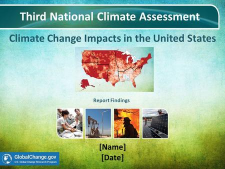 Climate Change Impacts in the United States Third National Climate Assessment [Name] [Date] Report Findings.