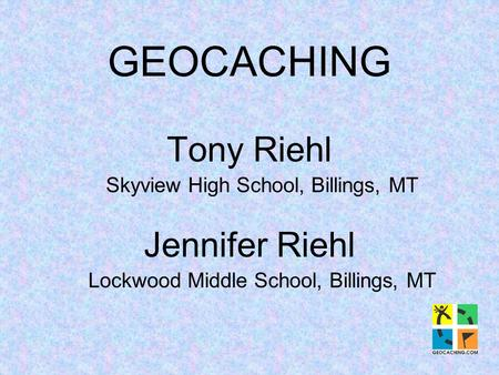 GEOCACHING Tony Riehl Skyview High School, Billings, MT Jennifer Riehl Lockwood Middle School, Billings, MT.