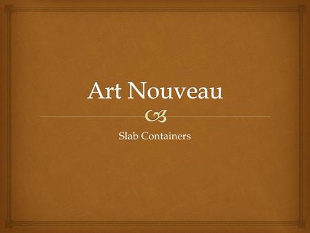 "Slab Containers.   A n international philosophy and style of art that was most popular during 1890–1910.  The French name Art Nouveau means ""New."