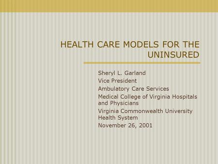 HEALTH CARE MODELS FOR THE UNINSURED Sheryl L. Garland Vice President Ambulatory Care Services Medical College of Virginia Hospitals and Physicians Virginia.